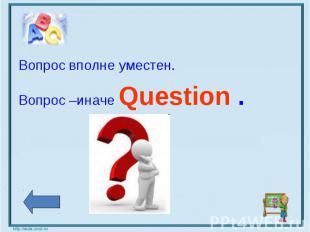 Вопрос вполне уместен.Вопрос –иначе Question .
