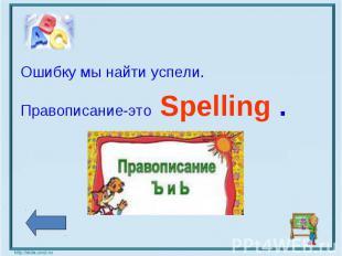 Ошибку мы найти успели.Правописание-это Spelling .