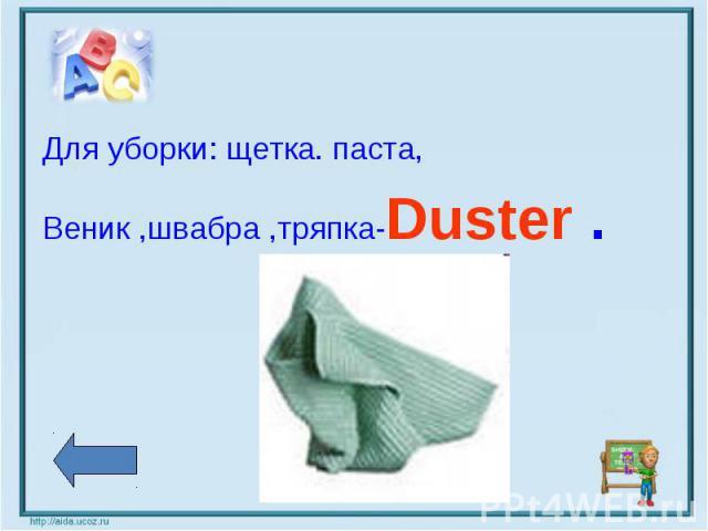Для уборки: щетка. паста,Веник ,швабра ,тряпка-Duster .
