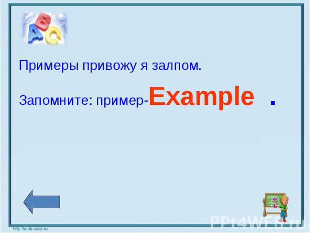 Примеры привожу я залпом.Запомните: пример-Example .