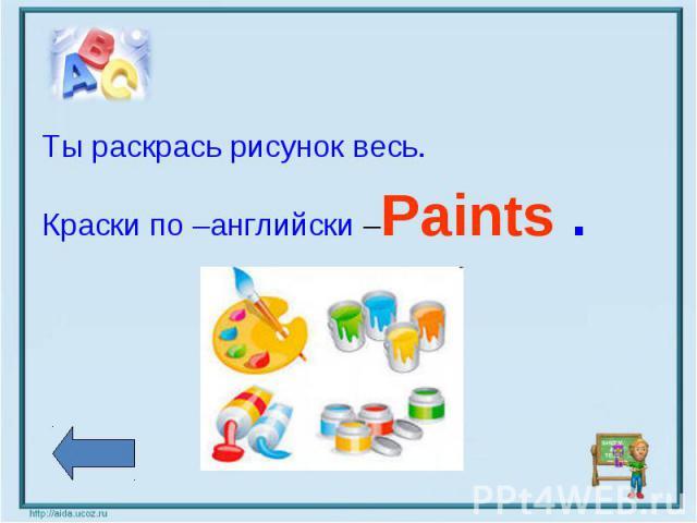 Ты раскрась рисунок весь.Краски по –английски –Paints .