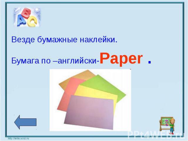 Везде бумажные наклейки.Бумага по –английски-Paper .