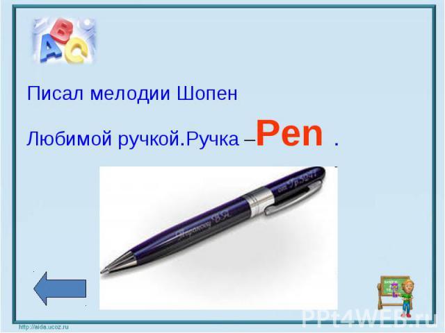 Писал мелодии ШопенЛюбимой ручкой.Ручка –Pen .