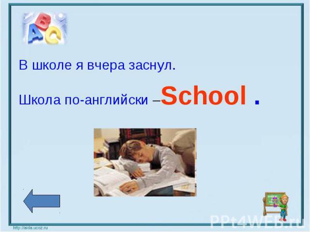В школе я вчера заснул.Школа по-английски –School .
