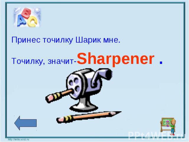 Принес точилку Шарик мне.Точилку, значит-Sharpener .