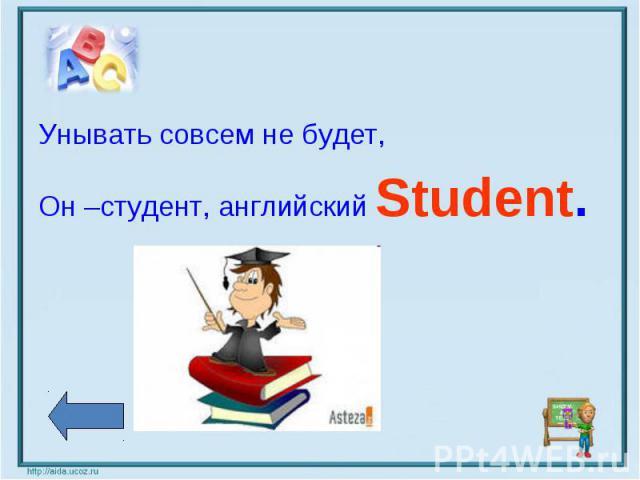 Унывать совсем не будет,Он –студент, английский Student.