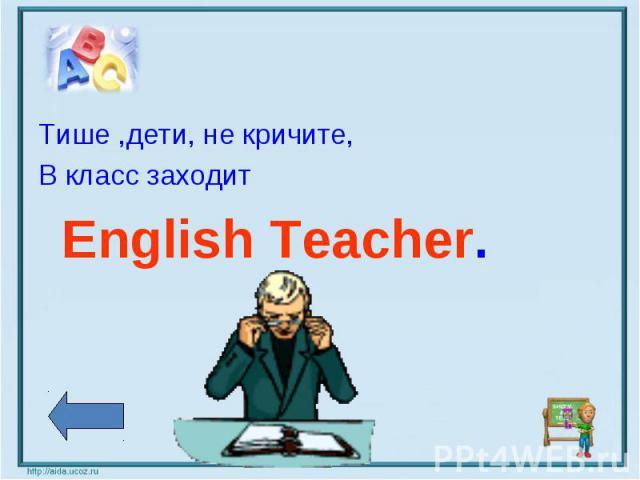 Тише ,дети, не кричите,В класс заходит English Teacher.