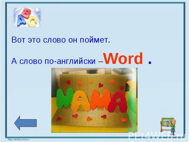 Вот это слово он поймет.А слово по-английски –Word .