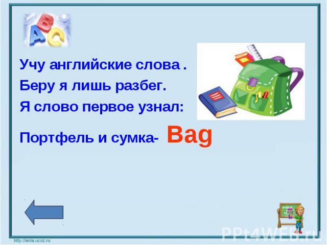 Учу английские слова .Беру я лишь разбег.Я слово первое узнал:Портфель и сумка- Bag
