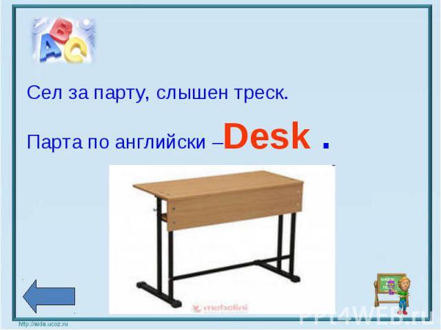 Сел за парту, слышен треск.Парта по английски –Desk .