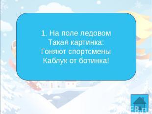 1. На поле ледовомТакая картинка:Гоняют спортсменыКаблук от ботинка!