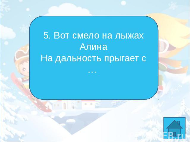 5. Вот смело на лыжах АлинаНа дальность прыгает с …