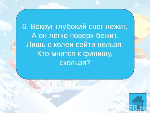 6. Вокруг глубокий снег лежит,А он легко поверх бежит.Лишь с колеи сойти нельзя.Кто мчится к финишу, скользя?