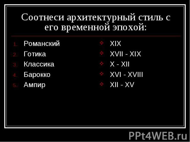Соотнеси архитектурный стиль с его временной эпохой: РоманскийГотикаКлассикаБарокко АмпирXIXXVII - XIXX - XIIXVI - XVIIIXII - XV
