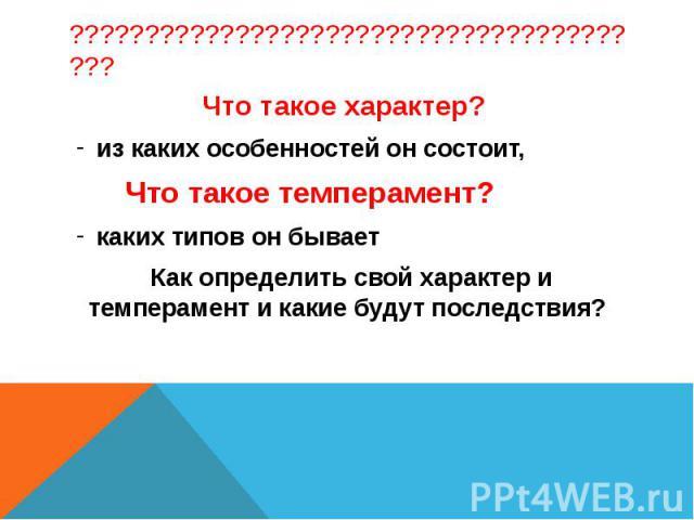 Что такое характер? из каких особенностей он состоит, Что такое темперамент?каких типов он бывает Как определить свой характер и темперамент и какие будут последствия?