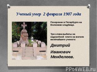 Ученый умер 2 февраля 1907 года Похоронен в Петербурге на Волковом кладбище.Три