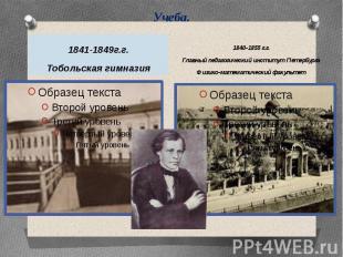 Учеба. 1841-1849г.г.Тобольская гимназия1840-1855 г.г.Главный педагогический инст