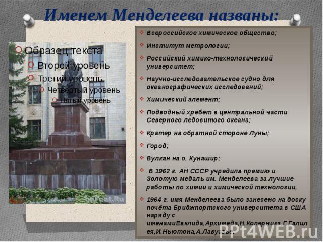 Именем Менделеева названы: Всероссийское химическое общество;Институт метрологии;Российский химико-технологический университет;Научно-исследовательское судно для океанографических исследований;Химический элемент;Подводный хребет в центральной части …