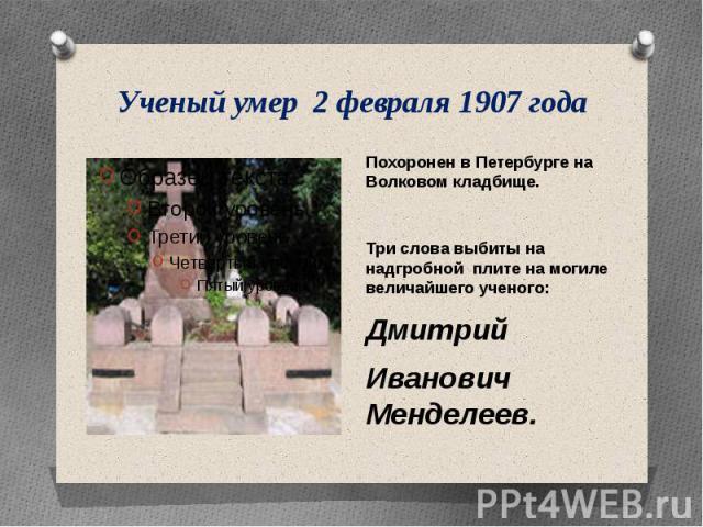 Ученый умер 2 февраля 1907 года Похоронен в Петербурге на Волковом кладбище.Три слова выбиты на надгробной плите на могиле величайшего ученого:ДмитрийИвановичМенделеев.