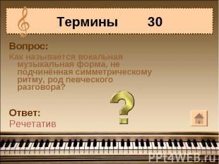 Термины 30Вопрос:Как называется вокальная музыкальная форма, не подчинённая симм