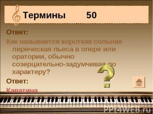 Термины 50 Ответ:Как называется короткая сольная лирическая пьеса в опере или ор