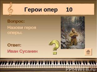 Герои опер 10 Вопрос:Назови героя оперы.Ответ:Иван Сусанин