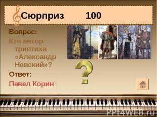 Сюрприз 100 Вопрос:Кто автор триптиха «Александр Невский»?Ответ:Павел Корин