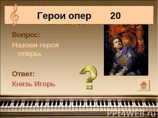 Герои опер 20 Вопрос:Назови героя оперы.Ответ:Князь Игорь