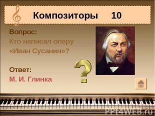 Композиторы 10Вопрос:Кто написал оперу«Иван Сусанин»?Ответ:М. И. Глинка