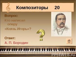 Композиторы 20Вопрос:Кто написал оперу«Князь Игорь»?Ответ:А. П. Бородин