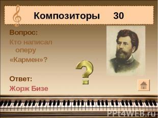 Композиторы 30Вопрос:Кто написал оперу«Кармен»?Ответ:Жорж Бизе