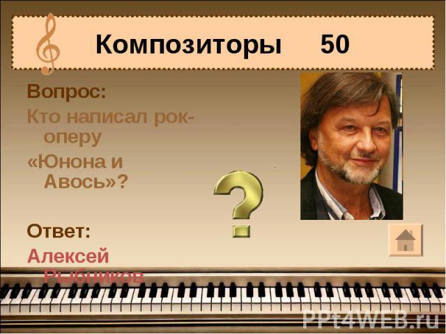 Композиторы 50Вопрос:Кто написал рок-оперу«Юнона и Авось»?Ответ:Алексей Рыбников