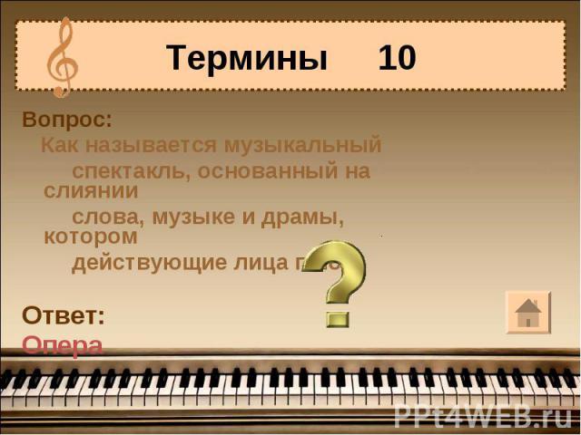 Термины 10Вопрос: Как называется музыкальный спектакль, основанный на слиянии слова, музыке и драмы, котором действующие лица поют?Ответ:Опера