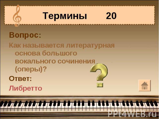Термины 20Вопрос:Как называется литературная основа большого вокального сочинения (оперы)?Ответ:Либретто