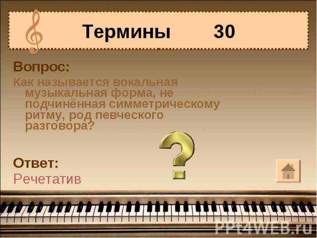 Термины 30Вопрос:Как называется вокальная музыкальная форма, не подчинённая симметрическому ритму, род певческого разговора?Ответ:Речетатив