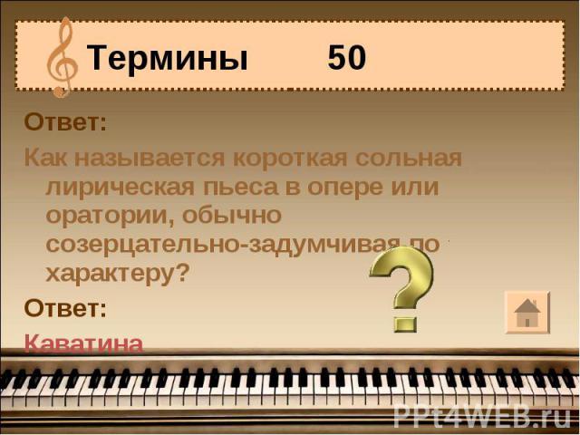 Термины 50 Ответ:Как называется короткая сольная лирическая пьеса в опере или оратории, обычно созерцательно-задумчивая по характеру?Ответ:Каватина