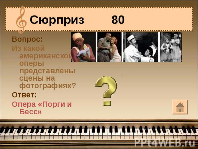 Сюрприз 80 Вопрос:Из какой американской оперы представлены сцены на фотографиях?Ответ:Опера «Порги и Бесс»