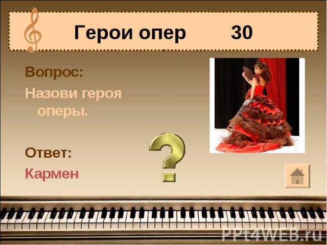 Герои опер 30 Вопрос:Назови героя оперы.Ответ:Кармен