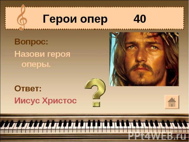 Герои опер 40Вопрос:Назови героя оперы.Ответ:Иисус Христос