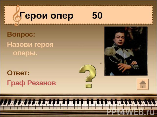 Герои опер 50 Вопрос:Назови героя оперы.Ответ:Граф Резанов