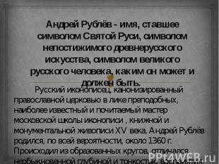 Андрей Рублёв - имя, ставшее символом Святой Руси, символом непостижимого древне