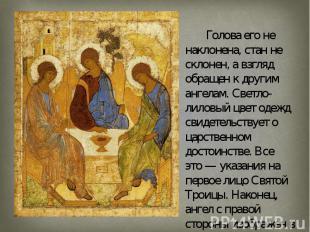 Голова его не наклонена, стан не склонен, а взгляд обращен к другим ангелам. Све