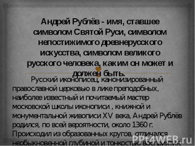 Андрей Рублёв - имя, ставшее символом Святой Руси, символом непостижимого древнерусского искусства, символом великого русского человека, каким он может и должен быть. Русский иконописец, канонизированный православной церковью в лике преподобных, наи…
