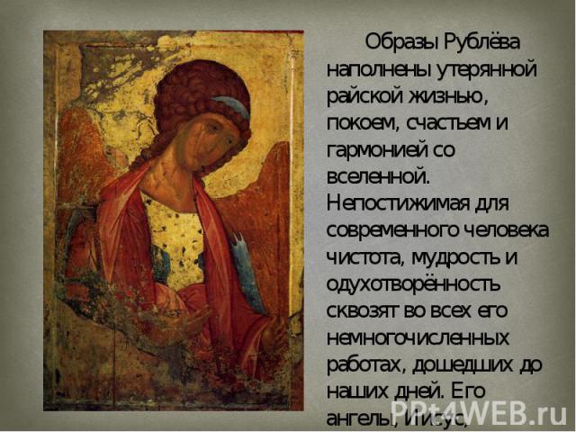 Образы Рублёва наполнены утерянной райской жизнью, покоем, счастьем и гармонией со вселенной. Непостижимая для современного человека чистота, мудрость и одухотворённость сквозят во всех его немногочисленных работах, дошедших до наших дней. Его ангел…