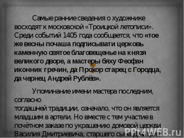 Самые ранние сведения о художнике восходят к московской «Троицкой летописи». Среди событий 1405 года сообщается, что «тое же весны почаша подписывати церковь каменную святое благовещенье на князя великого дворе, а мастеры бяху Феофан иконник гречин,…