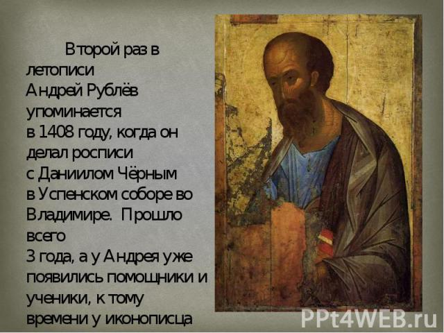 Второй раз в летописи Андрей Рублёв упоминается в 1408 году, когда он делал росписи сДаниилом ЧёрнымвУспенском соборевоВладимире. Прошло всего 3 года, а у Андрея уже появились помощники и ученики, к тому времени у иконописца уже полностью сформ…