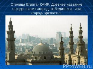 Столица Египта- КАИР. Древнее название города значит «город- победитель», или «г