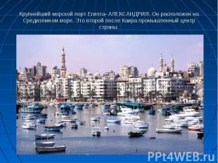 Крупнейший морской порт Египта- АЛЕКСАНДРИЯ. Он расположен на Средиземном море.
