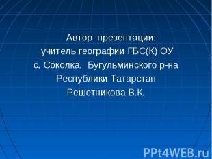 Автор презентации: учитель географии ГБС(К) ОУс. Соколка, Бугульминского р-на Ре