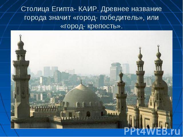 Столица Египта- КАИР. Древнее название города значит «город- победитель», или «город- крепость».